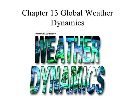 Chapter 13 Global Weather Dynamics. Weather Dynamics involves trying to understand why the clouds, air masses and water on the Earth are in constant motion.