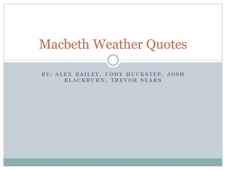 BY: ALEX BAILEY, CODY HUCKSTEP, JOSH BLACKBURN, TREVOR SEARS Macbeth Weather Quotes.