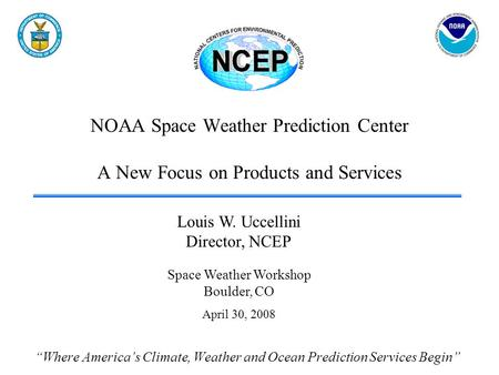 NOAA Space Weather Prediction Center A New Focus on Products and Services Where Americas Climate, Weather and Ocean Prediction Services Begin Louis W.