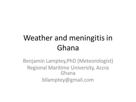 Weather and meningitis in Ghana Benjamin Lamptey,PhD (Meteorologist) Regional Maritime University, Accra Ghana