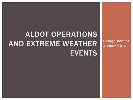George Conner Alabama DOT ALDOT OPERATIONS AND EXTREME WEATHER EVENTS.