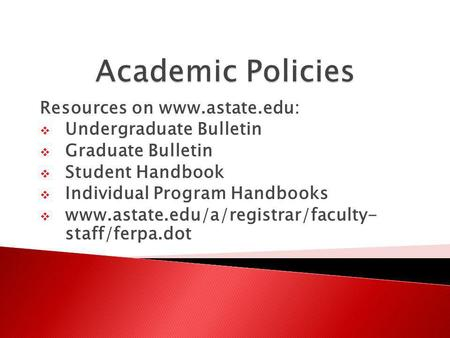 Resources on www.astate.edu: Undergraduate Bulletin Graduate Bulletin Student Handbook Individual Program Handbooks www.astate.edu/a/registrar/faculty-