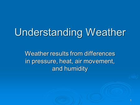 1 Understanding Weather Weather results from differences in pressure, heat, air movement, and humidity.