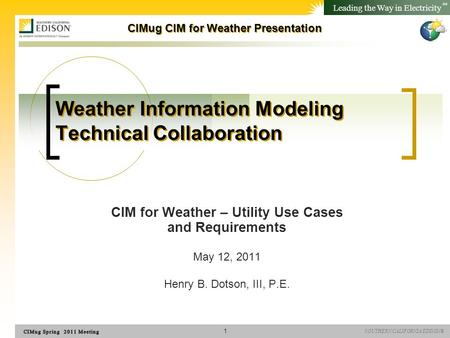 SOUTHERN CALIFORNIA EDISON® Leading the Way in Electricity SM CIMug CIM for Weather Presentation Weather Information Modeling Technical Collaboration CIM.