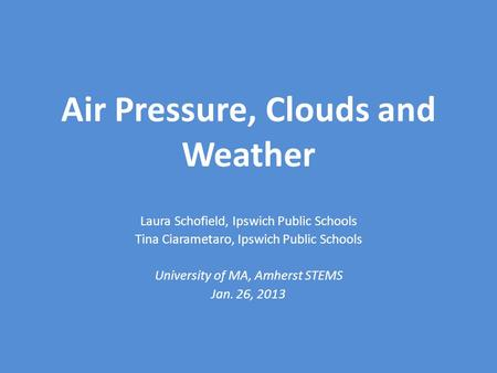 Air Pressure, Clouds and Weather Laura Schofield, Ipswich Public Schools Tina Ciarametaro, Ipswich Public Schools University of MA, Amherst STEMS Jan.