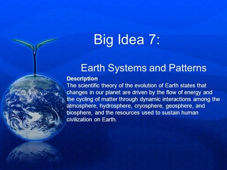 Big Idea 7: Earth Systems and Patterns Description The scientific theory of the evolution of Earth states that changes in our planet are driven by the.