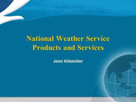 1 National Weather Service Products and Services Jenn Kitsmiller.