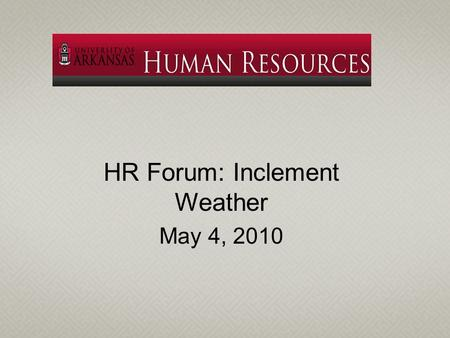 HR Forum: Inclement Weather May 4, 2010. University continues certain operations during periods of inclement weather due to the needs of students, the.