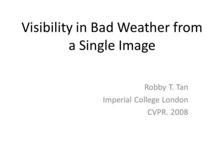 Visibility in Bad Weather from a Single Image Robby T. Tan Imperial College London CVPR. 2008.