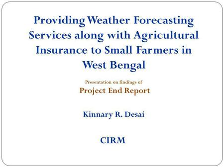 Providing Weather Forecasting Services along with Agricultural Insurance to Small Farmers in West Bengal Presentation on findings of Project End Report.