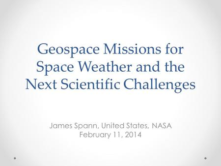 Geospace Missions for Space Weather and the Next Scientific Challenges James Spann, United States, NASA February 11, 2014.
