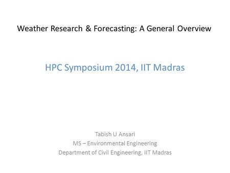 Weather Research & Forecasting: A General Overview HPC Symposium 2014, IIT Madras Tabish U Ansari MS – Environmental Engineering Department of Civil Engineering,