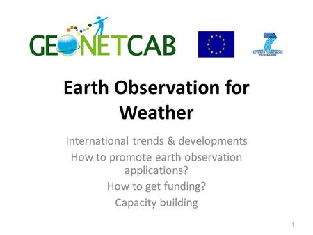 Earth Observation for Weather International trends & developments How to promote earth observation applications? How to get funding? Capacity building.