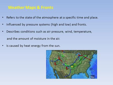Weather Maps & Fronts Refers to the state of the atmosphere at a specific time and place. Influenced by pressure systems (high and low) and fronts. Describes.