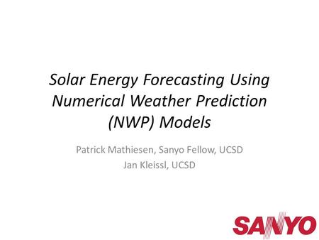 Solar Energy Forecasting Using Numerical Weather Prediction (NWP) Models Patrick Mathiesen, Sanyo Fellow, UCSD Jan Kleissl, UCSD.