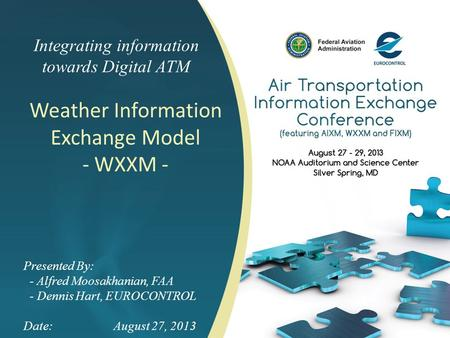 Integrating information towards Digital ATM Weather Information Exchange Model - WXXM - Presented By: - Alfred Moosakhanian, FAA - Dennis Hart, EUROCONTROL.