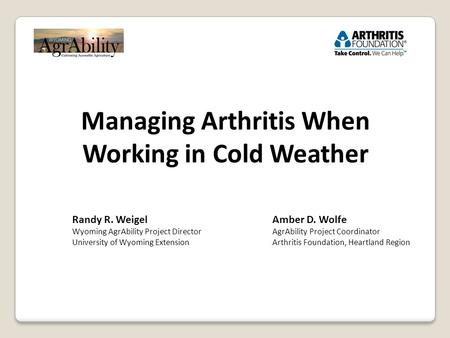 Managing Arthritis When Working in Cold Weather Randy R. Weigel Wyoming AgrAbility Project Director University of Wyoming Extension Amber D. Wolfe AgrAbility.