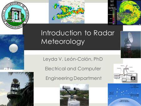 Introduction to Radar Meteorology Leyda V. León-Colón, PhD Electrical and Computer Engineering Department.