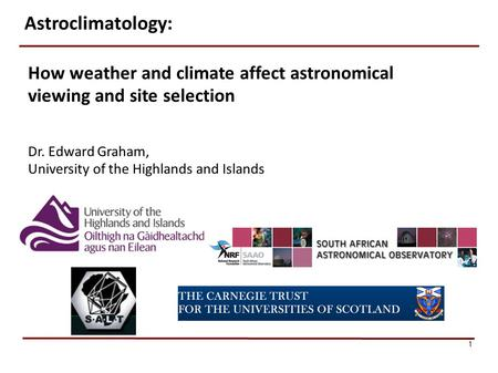 1 How weather and climate affect astronomical viewing and site selection Dr. Edward Graham, University of the Highlands and Islands Astroclimatology: