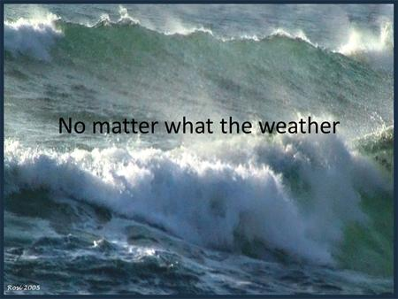 No matter what the weather. When the storms of life come Storms are a normal part of life Preparations for the storm Typical results of a mighty storm.