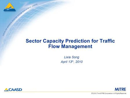 © 2010 The MITRE Corporation. All Rights Reserved. Sector Capacity Prediction for Traffic Flow Management Lixia Song April 13 th, 2010.