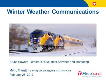 Winter Weather Communications Bruce Howard, Director of Customer Services and Marketing Metro Transit - Serving the Minneapolis / St. Paul Area February.