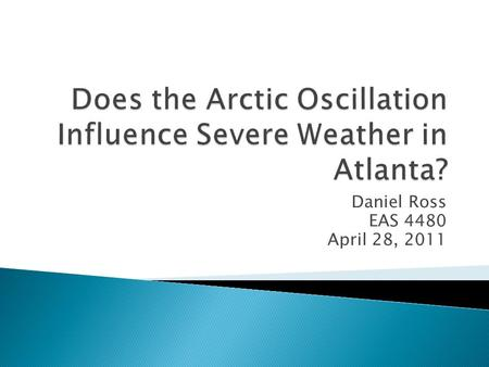 Daniel Ross EAS 4480 April 28, 2011. What is the Arctic Oscillation? What is severe weather? Methods The Analysis Results Conclusion.