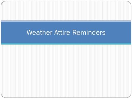 Weather Attire Reminders. NOT Appropriate APPROPRIATE Shorts and shirts should generally be finger-tip length or longer (preferably Capri pants, cargo.