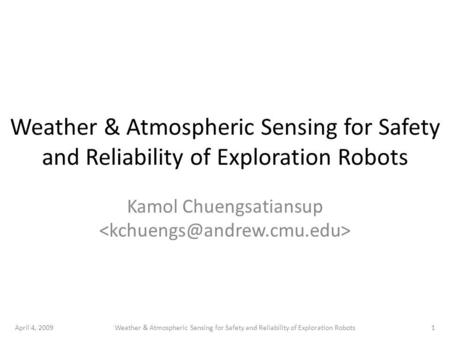 April 4, 20091Weather & Atmospheric Sensing for Safety and Reliability of Exploration Robots Kamol Chuengsatiansup.
