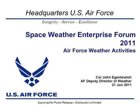 Integrity – Service – Excellence Headquarters U.S. Air Force Space Weather Enterprise Forum 2011 Air Force Weather Activities Col John Egentowich AF Deputy.