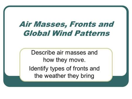 Air Masses, Fronts and Global Wind Patterns Describe air masses and how they move. Identify types of fronts and the weather they bring.