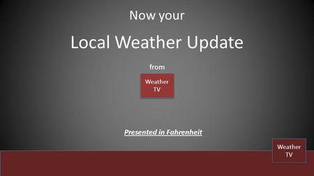 Local Weather Update Now your from Weather TV Weather TV Weather TV Weather TV Presented in Fahrenheit.