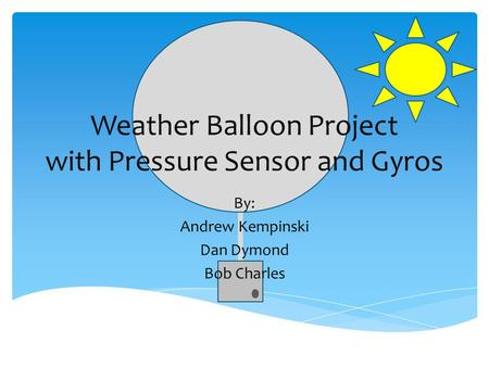 Weather Balloon Project with Pressure Sensor and Gyros By: Andrew Kempinski Dan Dymond Bob Charles.