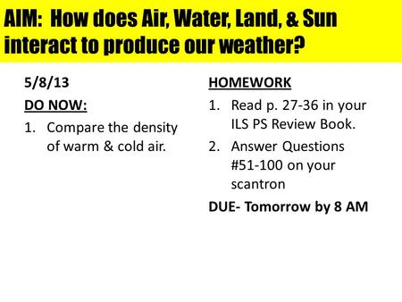 AIM: How does Air, Water, Land, & Sun interact to produce our weather? 5/8/13 DO NOW: 1.Compare the density of warm & cold air. HOMEWORK 1.Read p. 27-36.