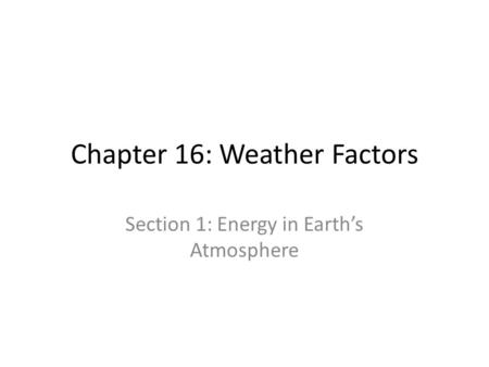 Chapter 16: Weather Factors Section 1: Energy in Earths Atmosphere.