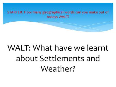 WALT: What have we learnt about Settlements and Weather? STARTER: How many geographical words can you make out of todays WALT?