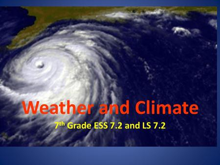 Weather and Climate 7 th Grade ESS 7.2 and LS 7.2.
