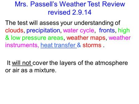 Mrs. Passells Weather Test Review revised 2.9.14 The test will assess your understanding of clouds, precipitation, water cycle, fronts, high & low pressure.