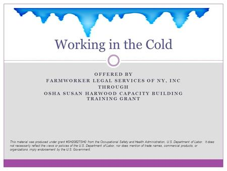 OFFERED BY FARMWORKER LEGAL SERVICES OF NY, INC THROUGH OSHA SUSAN HARWOOD CAPACITY BUILDING TRAINING GRANT Working in the Cold This material was produced.