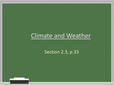 Climate and Weather Section 2.3, p.33. Weather This is a description of atmosphere conditions from day to day. Ex. Its sunny and warm now.