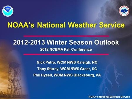 NOAAs National Weather Service 2012-2013 Winter Season Outlook 2012 NCEMA Fall Conference Nick Petro, WCM NWS Raleigh, NC Tony Sturey, WCM NWS Greer, SC.