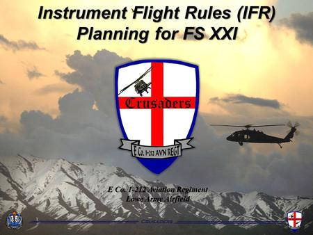Crusaders Instrument Flight Rules (IFR) Planning for FS XXI E Co. 1-212 Aviation Regiment Lowe Army Airfield Crusaders.