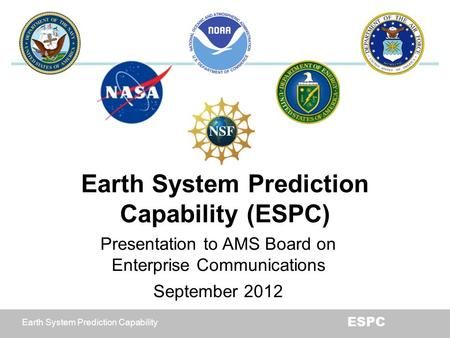 Earth System Prediction Capability ESPC Earth System Prediction Capability (ESPC) Presentation to AMS Board on Enterprise Communications September 2012.