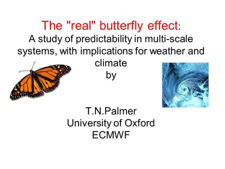 The real butterfly effect : A study of predictability in multi-scale systems, with implications for weather and climate by T.N.Palmer University of Oxford.
