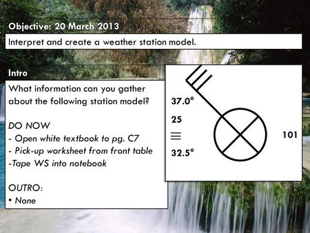 IntroIntro Objective: 20 March 2013 Interpret and create a weather station model. What information can you gather about the following station model? DO.