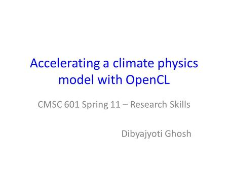 Accelerating a climate physics model with OpenCL CMSC 601 Spring 11 – Research Skills Dibyajyoti Ghosh.