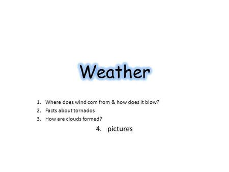 1.Where does wind com from & how does it blow? 2.Facts about tornados 3.How are clouds formed? 4.pictures.