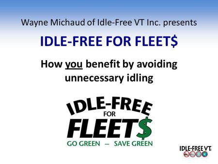 Wayne Michaud of Idle-Free VT Inc. presents IDLE-FREE FOR FLEET$ How you benefit by avoiding unnecessary idling.