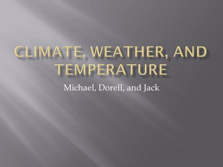Michael, Dorell, and Jack. Describes average conditions and variability of weather Many types of climate Climate change.