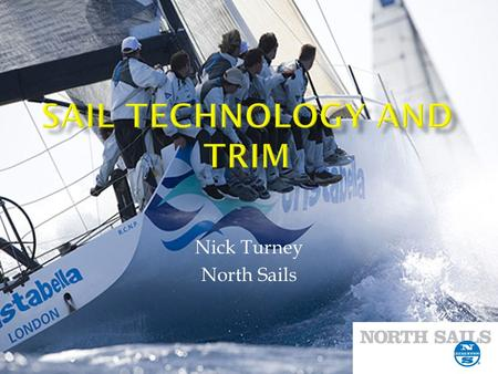 Nick Turney North Sails. Sail Maker for 10 years Professional Sailor TP 52 Farr 40 RP 65 Cookson 50 Professional Coach Farr 40 TP 52 One Design.
